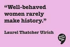 'Well-behaved women seldom make history' by Laurel Thatcher Ulrich (1938-)